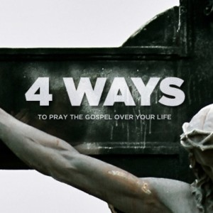 4 Ways To Pray The Gospel Over Your Life AVATAR