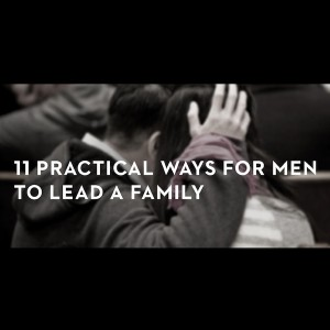 11 Practical Ways to Lead a Family